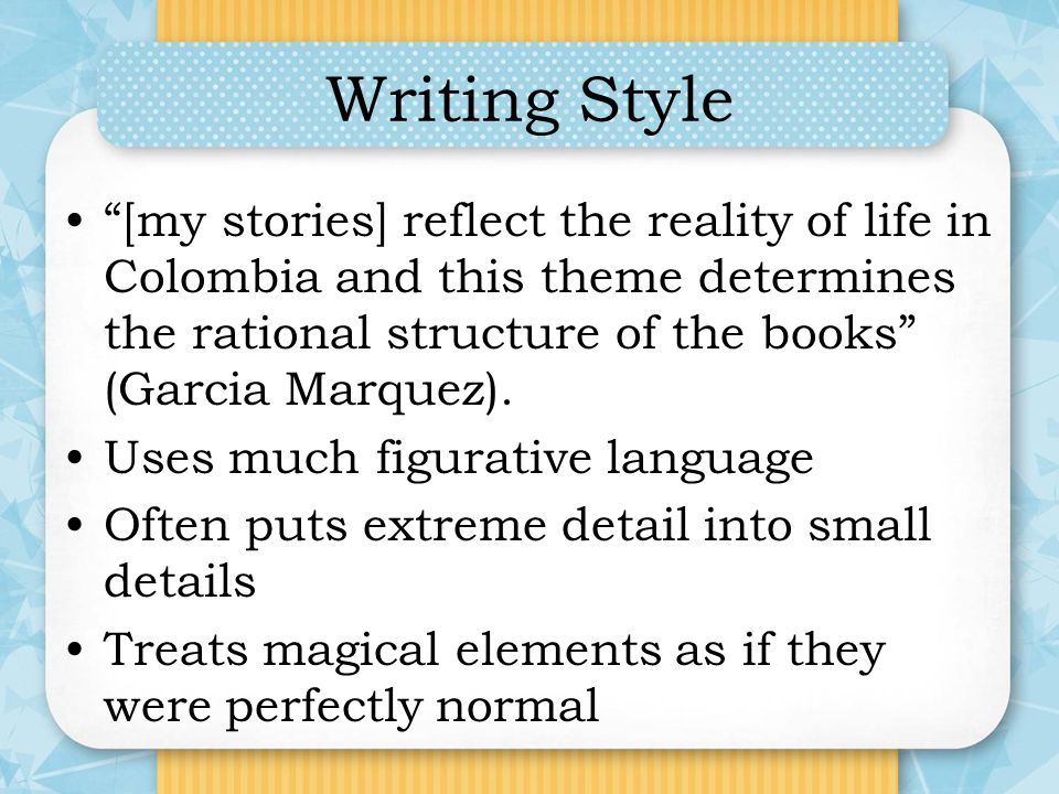Writing Style [my stories] reflect the reality of life in Colombia and this theme determines the rational structure of the books (Garcia Marquez).